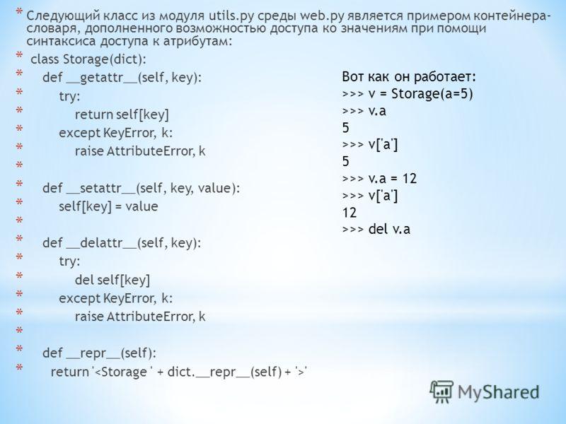 * Следующий класс из модуля utils.py среды web.py является примером контейнера- словаря, дополненного возможностью доступа ко значениям при помощи синтаксиса доступа к атрибутам: * class Storage(dict): * def __getattr__(self, key): * try: * return se