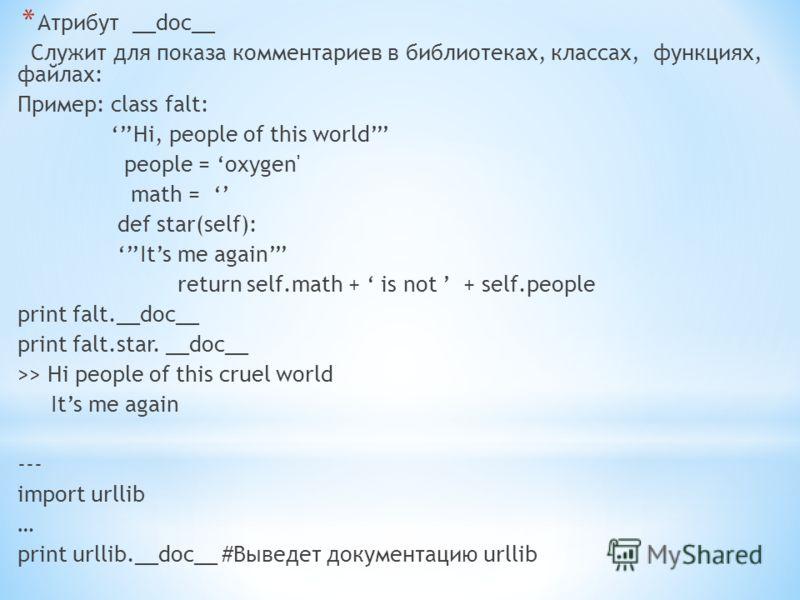 * Атрибут __doc__ Служит для показа комментариев в библиотеках, классах, функциях, файлах: Пример: class falt: Hi, people of this world people = oxygen' math = def star(self): Its me again return self.math + is not + self.people print falt.__doc__ pr