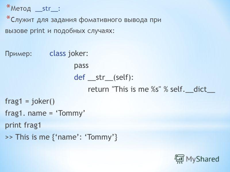 * Метод __str__: * Служит для задания фомативного вывода при вызове print и подобных случаях: Пример: class joker: pass def __str__(self): return