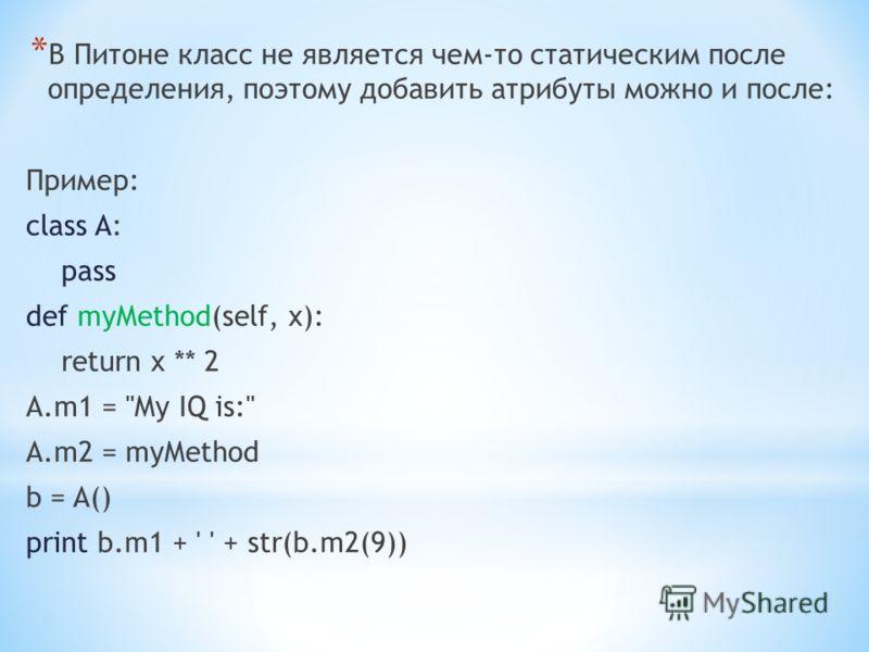 * В Питоне класс не является чем-то статическим после определения, поэтому добавить атрибуты можно и после: Пример: class A: pass def myMethod(self, x): return x ** 2 A.m1 = My IQ is: A.m2 = myMethod b = A() print b.m1 + ' ' + str(b.m2(9))