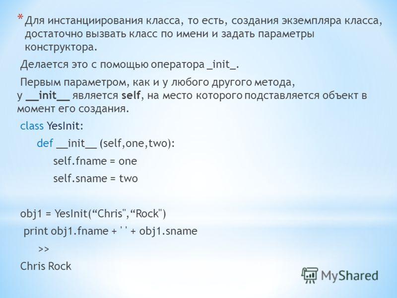 * Для инстанциирования класса, то есть, создания экземпляра класса, достаточно вызвать класс по имени и задать параметры конструктора. Делается это с помощью оператора _init_. Первым параметром, как и у любого другого метода, у __init__ является self