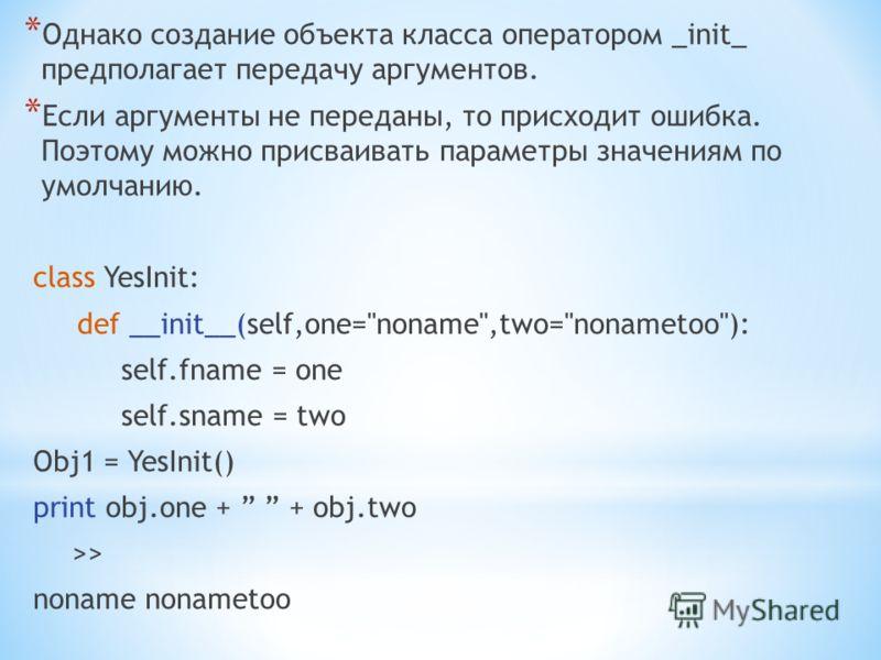 * Однако создание объекта класса оператором _init_ предполагает передачу аргументов. * Если аргументы не переданы, то присходит ошибка. Поэтому можно присваивать параметры значениям по умолчанию. class YesInit: def __init__(self,one=