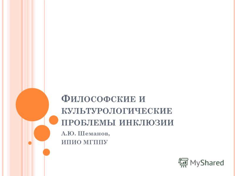 Ф ИЛОСОФСКИЕ И КУЛЬТУРОЛОГИЧЕСКИЕ ПРОБЛЕМЫ ИНКЛЮЗИИ А.Ю. Шеманов, ИПИО МГППУ