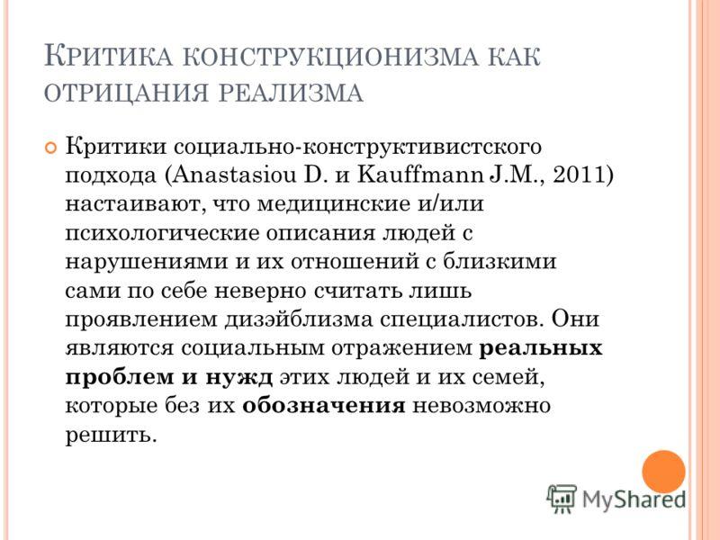 К РИТИКА КОНСТРУКЦИОНИЗМА КАК ОТРИЦАНИЯ РЕАЛИЗМА Критики социально-конструктивистского подхода (Anastasiou D. и Kauffmann J.M., 2011) настаивают, что медицинские и/или психологические описания людей с нарушениями и их отношений с близкими сами по себ
