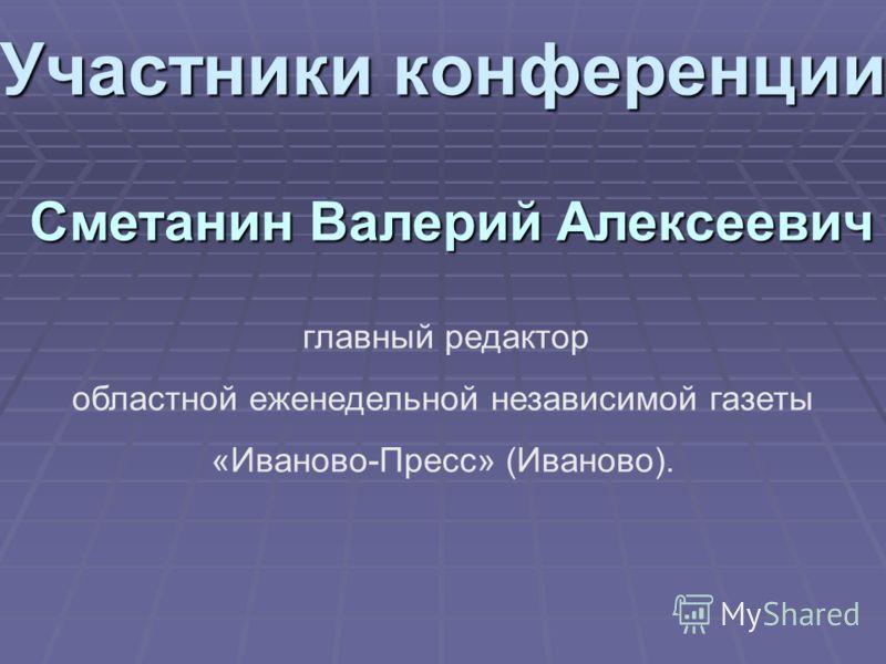 Участники конференции Сметанин Валерий Алексеевич главный редактор областной еженедельной независимой газеты «Иваново-Пресс» (Иваново).