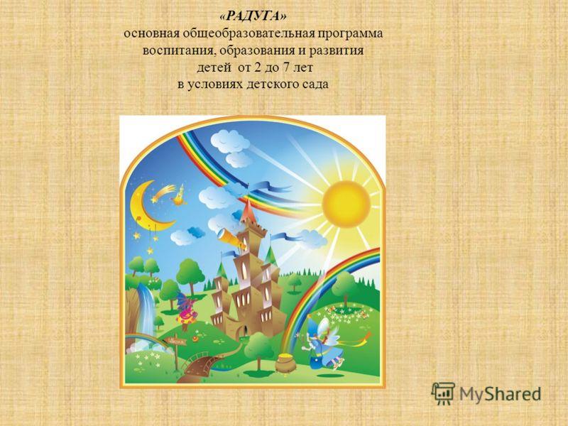 « РАДУГА» основная общеобразовательная программа воспитания, образования и развития детей от 2 до 7 лет в условиях детского сада