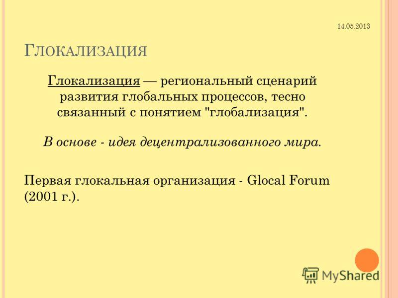 Г ЛОКАЛИЗАЦИЯ Глокализация региональный сценарий развития глобальных процессов, тесно связанный с понятием глобализация. В основе - идея децентрализованного мира. Первая глокальная организация - Glocal Forum (2001 г.). 14.05.2013