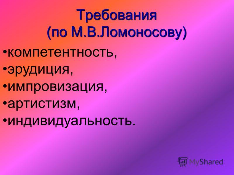 Требования (по М.В.Ломоносову) компетентность, эрудиция, импровизация, артистизм, индивидуальность.