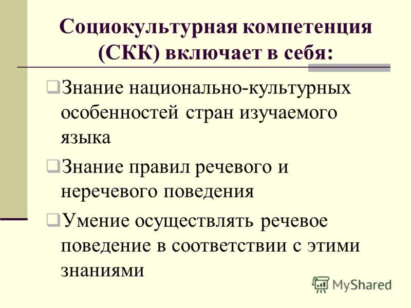 Социокультурная компетенция (СКК) включает в себя: Знание национально-культурных особенностей стран изучаемого языка Знание правил речевого и неречевого поведения Умение осуществлять речевое поведение в соответствии с этими знаниями