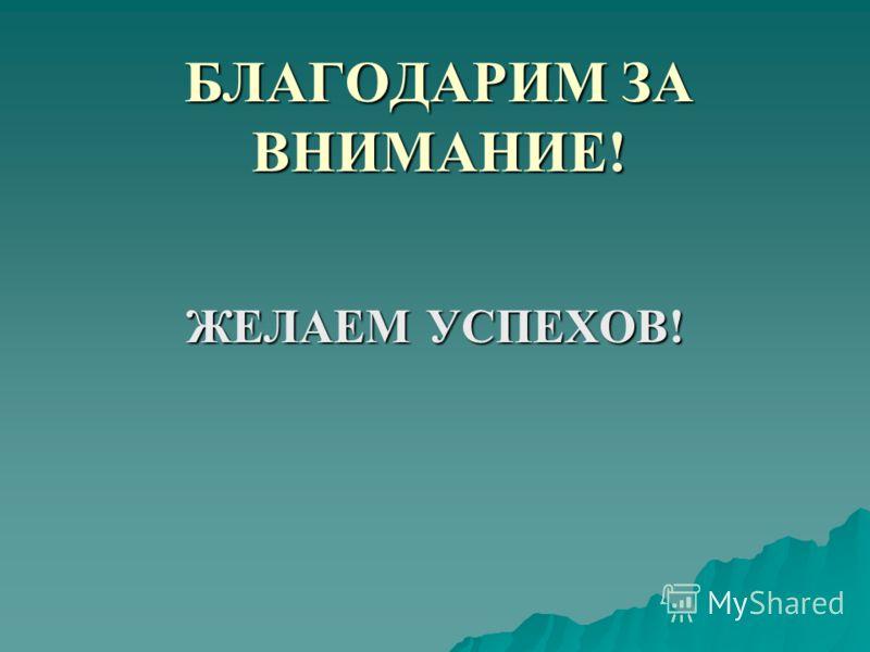 БЛАГОДАРИМ ЗА ВНИМАНИЕ! ЖЕЛАЕМ УСПЕХОВ!