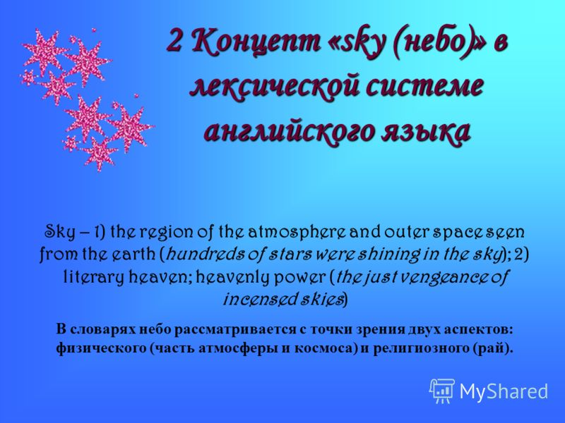 2 Концепт «sky (небо)» в лексической системе английского языка Sky – 1) the region of the atmosphere and outer space seen from the earth (hundreds of stars were shining in the sky); 2) literary heaven; heavenly power (the just vengeance of incensed s