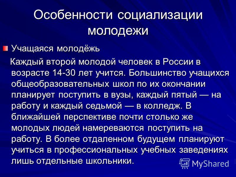 Особенности социализации молодежи Учащаяся молодёжь Каждый второй молодой человек в России в возрасте 14-30 лет учится. Большинство учащихся общеобразовательных школ по их окончании планирует поступить в вузы, каждый пятый на работу и каждый седьмой