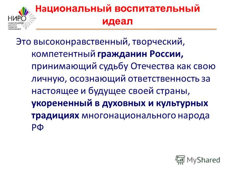 На циональный воспитательный идеал Это высоконравственный, творческий, компетентный гражданин России, принимающий судьбу Отечества как свою личную, осознающий ответственность за настоящее и будущее своей страны, укорененный в духовных и культурных тр