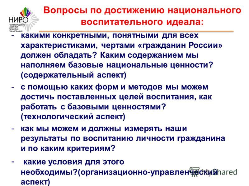 Вопросы по достижению национального воспитательного идеала: - какими конкретными, понятными для всех характеристиками, чертами «гражданин России» должен обладать? Каким содержанием мы наполняем базовые национальные ценности? (содержательный аспект) -