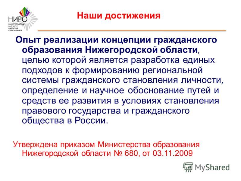 Наши достижения Опыт реализации концепции гражданского образования Нижегородской области, целью которой является разработка единых подходов к формированию региональной системы гражданского становления личности, определение и научное обоснование путей