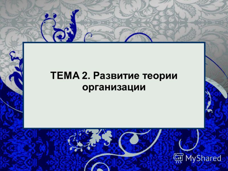 1 1 ТЕМА 2. Развитие теории организации