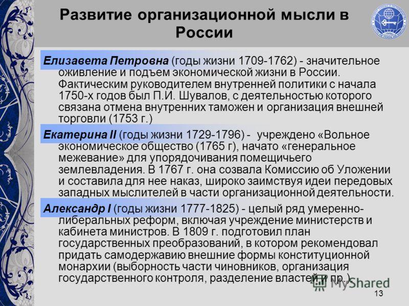 13 Развитие организационной мысли в России Елизавета Петровна (годы жизни 1709-1762) - значительное оживление и подъем экономической жизни в России. Фактическим руководителем внутренней политики с начала 1750-х годов был П.И. Шувалов, с деятельностью