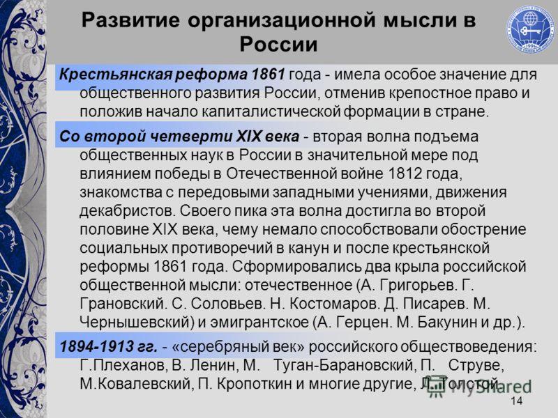14 Развитие организационной мысли в России Крестьянская реформа 1861 года - имела особое значение для общественного развития России, отменив крепостное право и положив начало капиталистической формации в стране. Со второй четверти XIX века - вторая в