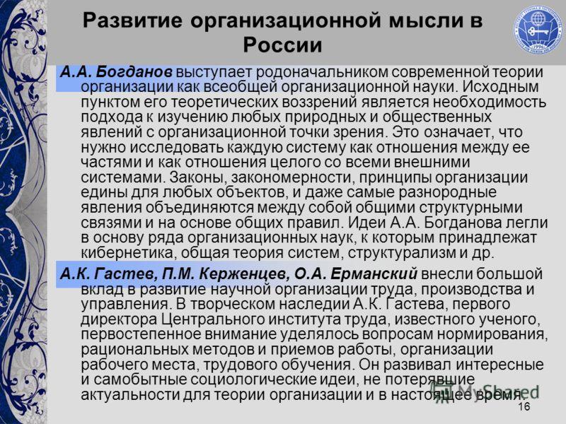 16 Развитие организационной мысли в России А.А. Богданов выступает родоначальником современной теории организации как всеобщей организационной науки. Исходным пунктом его теоретических воззрений является необходимость подхода к изучению любых природн