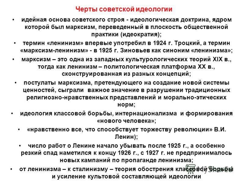 Черты советской идеологии идейная основа советского строя - идеологическая доктрина, ядром которой был марксизм, переведенный в плоскость общественной практики (идеократия); термин «ленинизм» впервые употребил в 1924 г. Троцкий, а термин «марксизм-ле