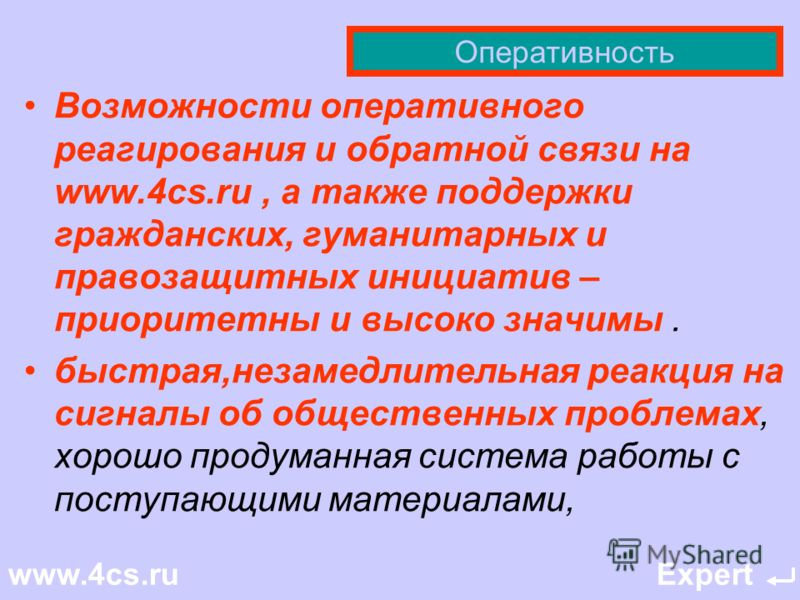 Оперативность «Мне то же удобно работать с этим проектом как с очень оперативным инструментом.» «оперативность www.4cs.ru просто поражает!» Для меня сайт www.4cs.ru - это источник независимой оперативной информации, онлайн отклика (без явной цензуры