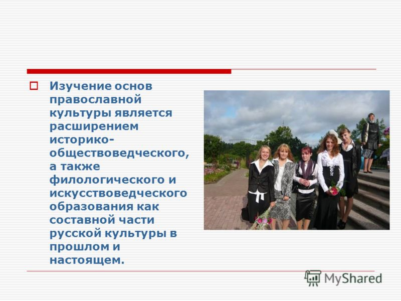 Изучение основ православной культуры является расширением историко- обществоведческого, а также филологического и искусствоведческого образования как составной части русской культуры в прошлом и настоящем.