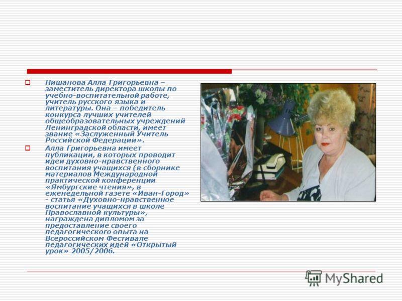 Нишанова Алла Григорьевна – заместитель директора школы по учебно-воспитательной работе, учитель русского языка и литературы. Она – победитель конкурса лучших учителей общеобразовательных учреждений Ленинградской области, имеет звание «Заслуженный Уч