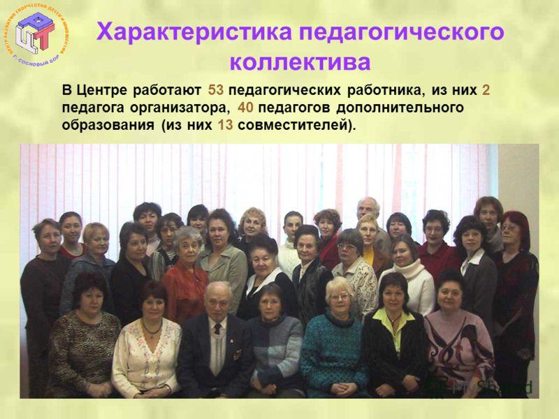 Характеристика педагогического коллектива В Центре работают 53 педагогических работника, из них 2 педагога организатора, 40 педагогов дополнительного образования (из них 13 совместителей).
