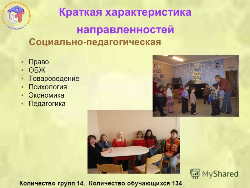 Краткая характеристика направленностей Социально-педагогическая Право ОБЖ Товароведение Психология Экономика Педагогика Количество групп 14. Количество обучающихся 134