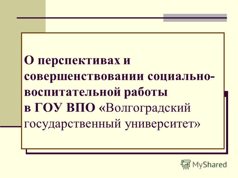 О перспективах и совершенствовании социально- воспитательной работы в ГОУ ВПО «Волгоградский государственный университет»