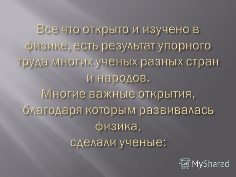 Ломоносов М.В. (1711 – 1765 ) В русский язык слово «физика» ввел русский ученый М.В. Ломоносов. Он развивал атомно- молекулярные представления о строении вещества, высказал принципы сохранения материи и движения, исследовал атмосферу, электричество и