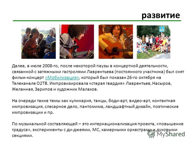 развитие Далее, в июле 2008-го, после некоторой паузы в концертной деятельности, связанной с затяжными гастролями Лаврентьева (постоянного участника) был снят фильм-концерт «Мобилизация», который был показан 26-го октября на Телеканале О2ТВ. Импровиз