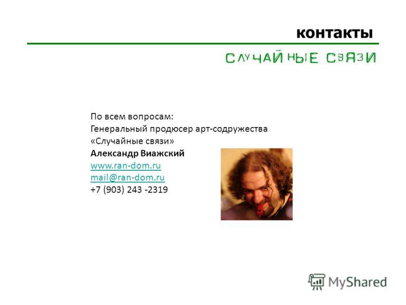 контакты По всем вопросам: Генеральный продюсер арт-содружества «Случайные связи» Александр Виажский www.ran-dom.ru mail@ran-dom.ru +7 (903) 243 -2319