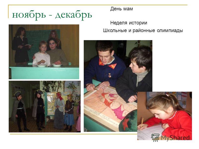 ноябрь - декабрь День мам Неделя истории Школьные и районные олимпиады