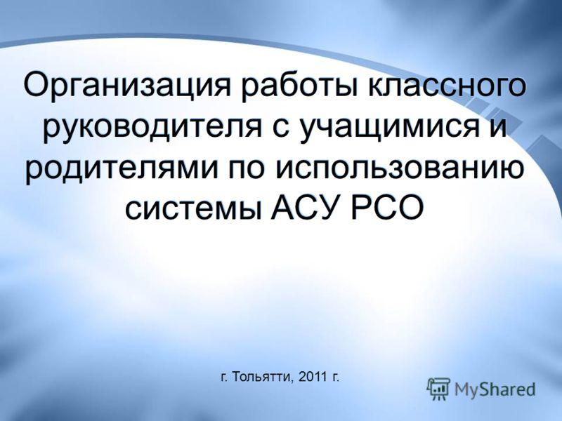 Организация работы классного руководителя с учащимися и родителями по использованию системы АСУ РСО г. Тольятти, 2011 г.