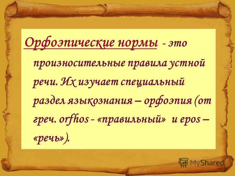 Орфоэпические нормы - это произносительные правила устной речи. Их изучает специальный раздел языкознания – орфоэпия (от греч. orfhos - «правильный» и epos – «речь»).