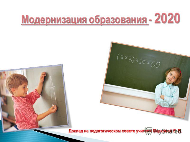 Модернизация образования - 2020 Доклад на педагогическом совете учителя Марковой Е. В.
