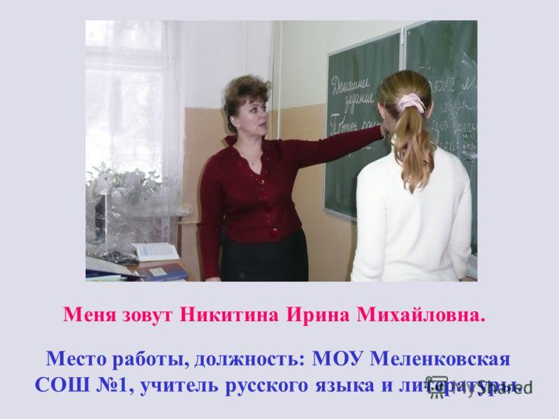 Меня зовут Никитина Ирина Михайловна. Место работы, должность: МОУ Меленковская СОШ 1, учитель русского языка и литературы.