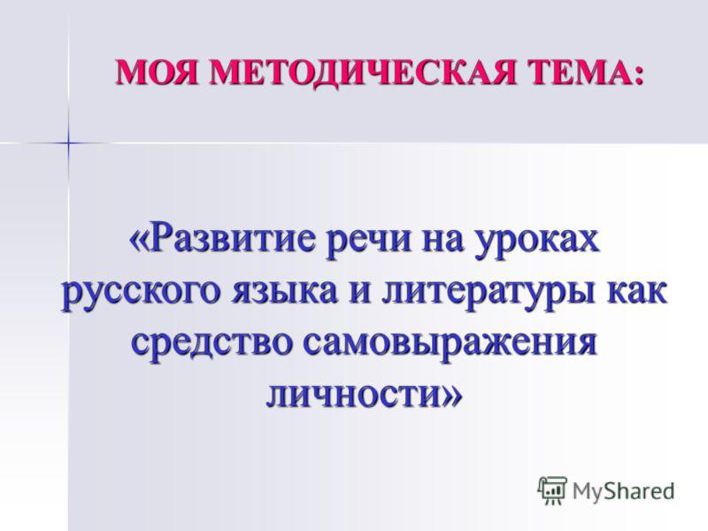МОЯ МЕТОДИЧЕСКАЯ ТЕМА: «Развитие речи на уроках русского языка и литературы как средство самовыражения личности»