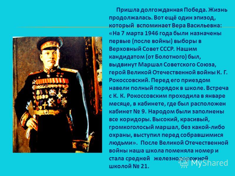 Пришла долгожданная Победа. Жизнь продолжалась. Вот ещё один эпизод, который вспоминает Вера Васильевна: «На 7 марта 1946 года были назначены первые (после войны) выборы в Верховный Совет СССР. Нашим кандидатом (от Болотного) был, выдвинут Маршал Сов