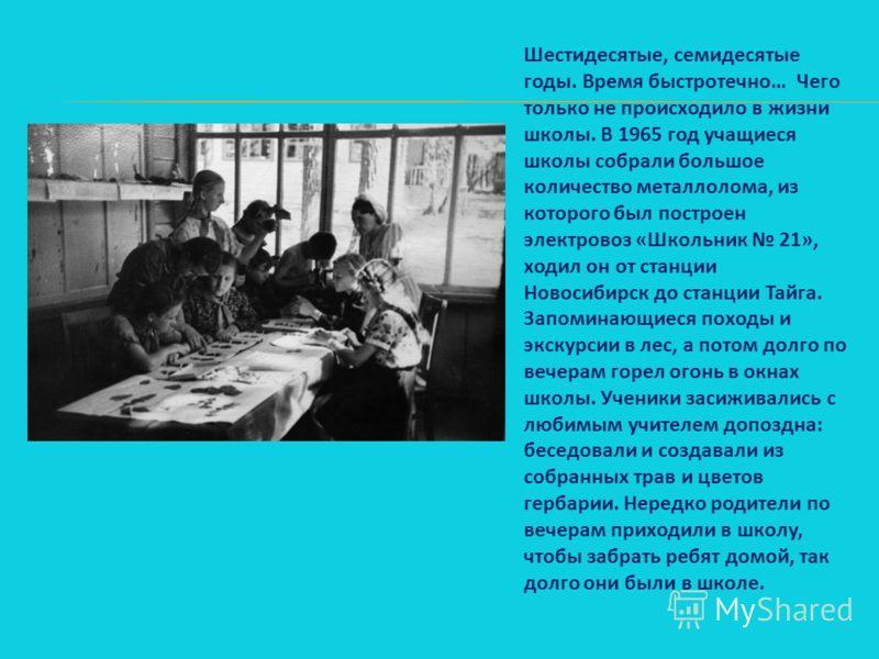 Шестидесятые, семидесятые годы. Время быстротечно… Чего только не происходило в жизни школы. В 1965 год учащиеся школы собрали большое количество металлолома, из которого был построен электровоз «Школьник 21», ходил он от станции Новосибирск до станц