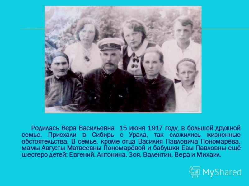 Родилась Вера Васильевна 15 июня 1917 году, в большой дружной семье. Приехали в Сибирь с Урала, так сложились жизненные обстоятельства. В семье, кроме отца Василия Павловича Пономарёва, мамы Августы Матвеевны Пономарёвой и бабушки Евы Павловны ещё ше