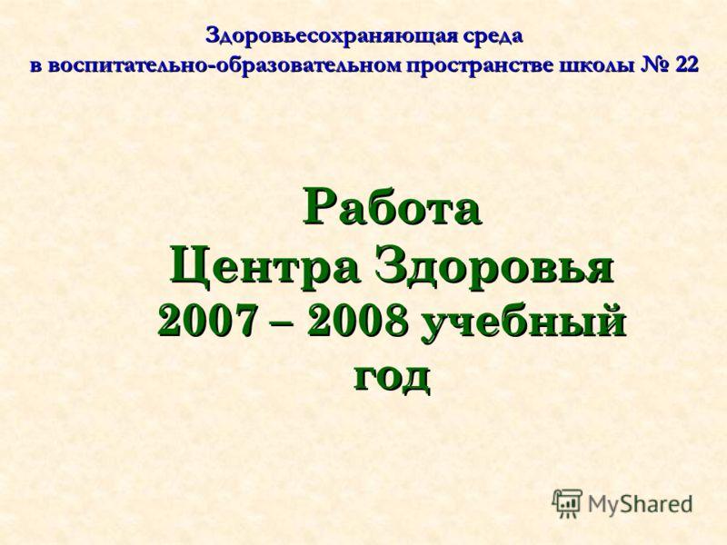 Здоровьесохраняющая среда в воспитательно-образовательном пространстве школы 22 Работа Центра Здоровья 2007 – 2008 учебный год
