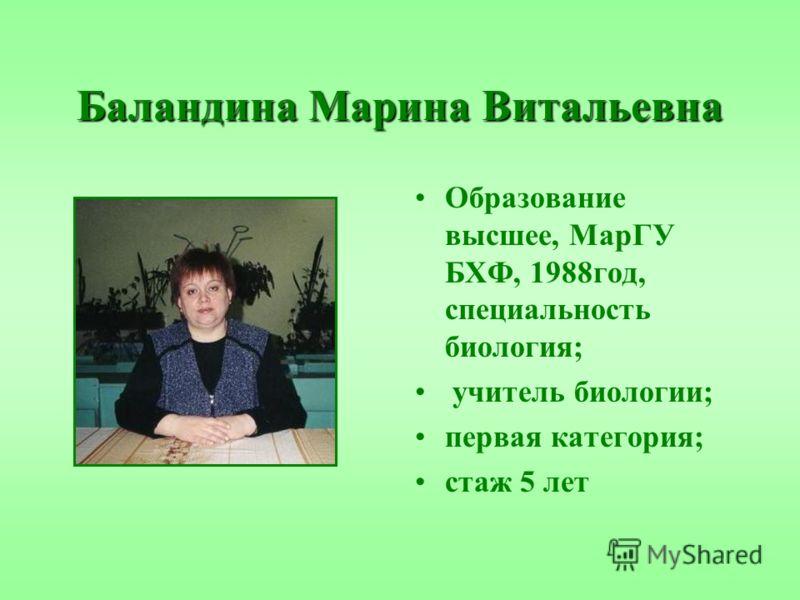 Баландина Марина Витальевна Образование высшее, МарГУ БХФ, 1988год, специальность биология; учитель биологии; первая категория; стаж 5 лет