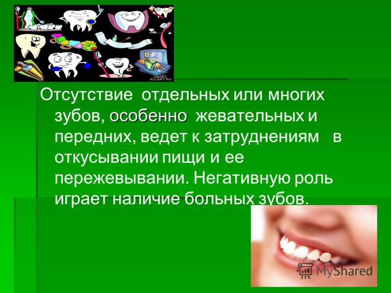 особенно Отсутствие отдельных или многих зубов, особенно жевательных и передних, ведет к затруднениям в откусывании пищи и ее пережевывании. Негативную роль играет наличие больных зубов.