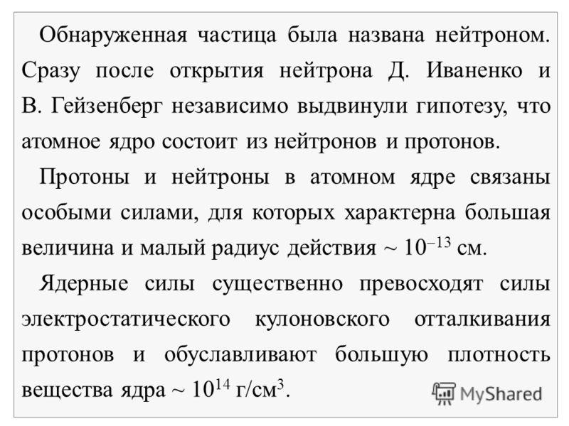 Обнаруженная частица была названа нейтроном. Сразу после открытия нейтрона Д. Иваненко и В. Гейзенберг независимо выдвинули гипотезу, что атомное ядро состоит из нейтронов и протонов. Протоны и нейтроны в атомном ядре связаны особыми силами, для кото