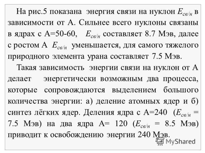 На рис.5 показана энергия связи на нуклон Е св/н в зависимости от А. Сильнее всего нуклоны связаны в ядрах с А=50-60, Е св/н составляет 8.7 Мэв, далее с ростом А Е св/н уменьшается, для самого тяжелого природного элемента урана составляет 7.5 Мэв. Та