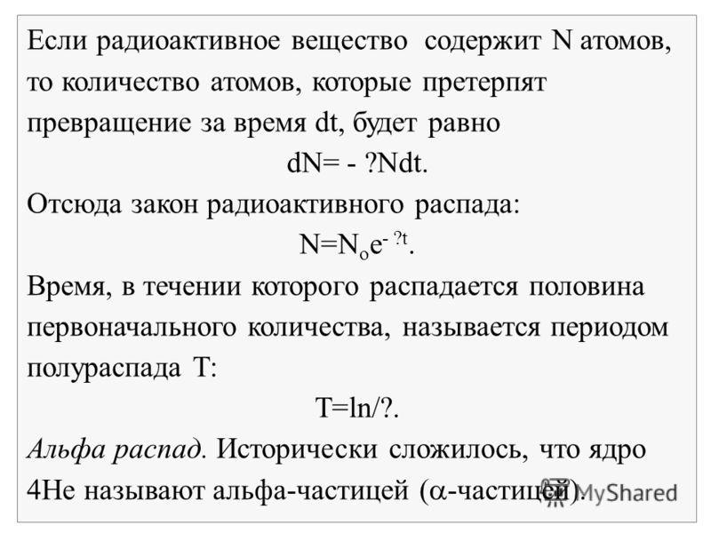 Если радиоактивное вещество содержит N атомов, то количество атомов, которые претерпят превращение за время dt, будет равно dN= - ?Ndt. Отсюда закон радиоактивного распада: N=N o e - ?t. Время, в течении которого распадается половина первоначального