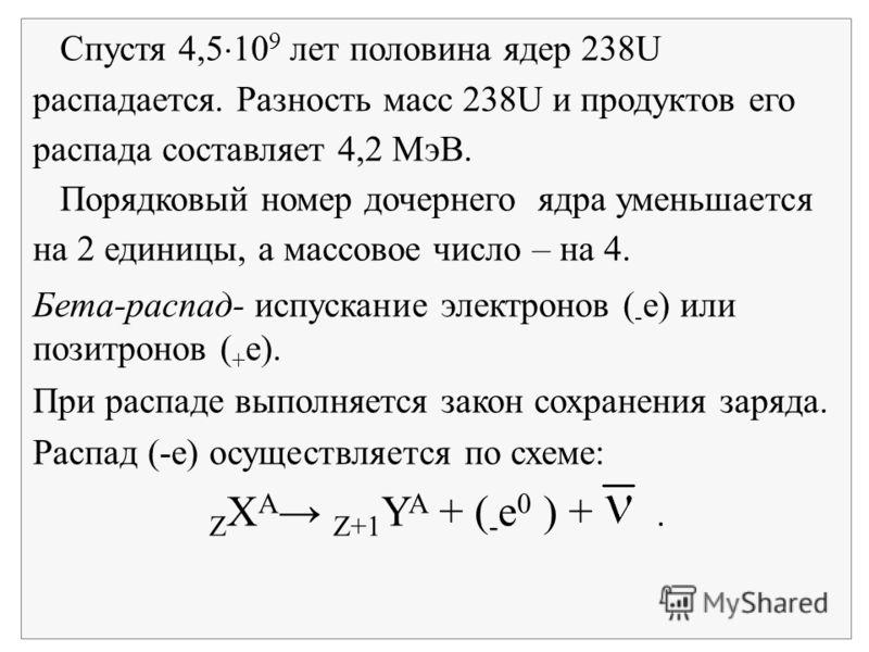 Спустя 4,5 10 9 лет половина ядер 238U распадается. Разность масс 238U и продуктов его распада составляет 4,2 МэВ. Порядковый номер дочернего ядра уменьшается на 2 единицы, а массовое число – на 4. Бета-распад- испускание электронов ( - е) или позит