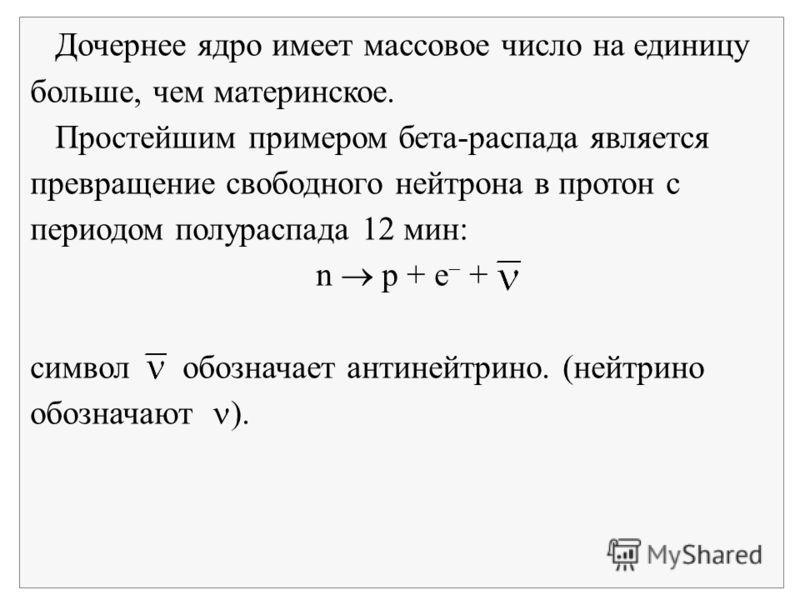 Дочернее ядро имеет массовое число на единицу больше, чем материнское. Простейшим примером бета-распада является превращение свободного нейтрона в протон с периодом полураспада 12 мин: n p + e + символ обозначает антинейтрино. (нейтрино обозначают ).